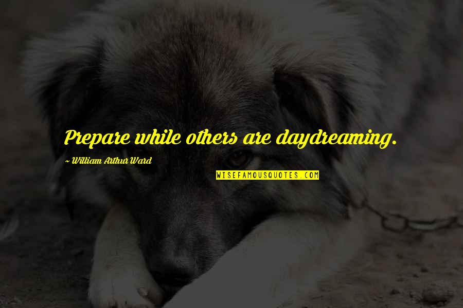 Daydreaming Quotes By William Arthur Ward: Prepare while others are daydreaming.