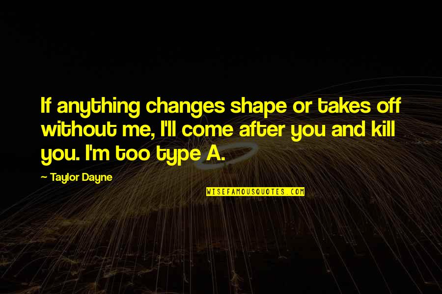 Dayne Quotes By Taylor Dayne: If anything changes shape or takes off without