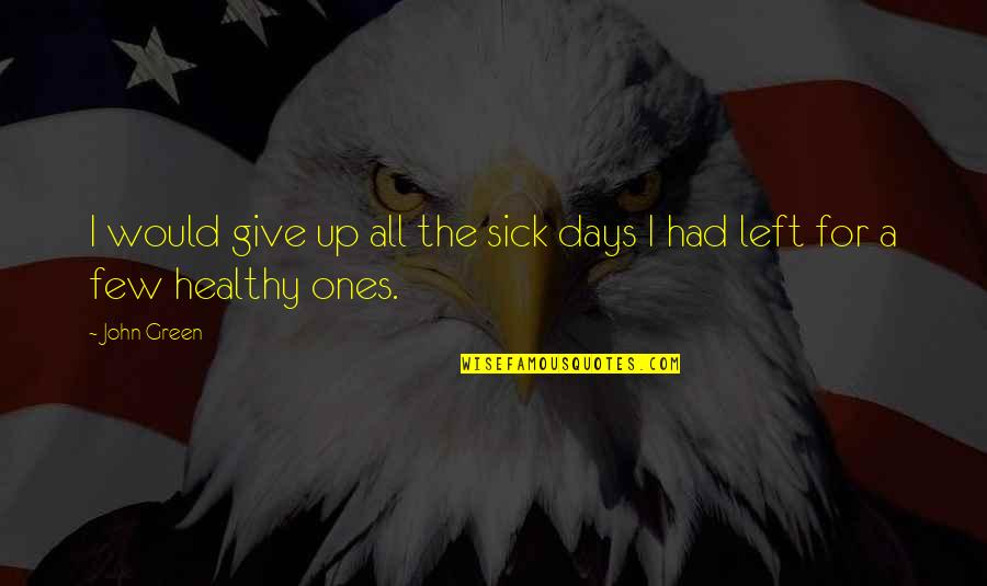 Days Left Quotes By John Green: I would give up all the sick days