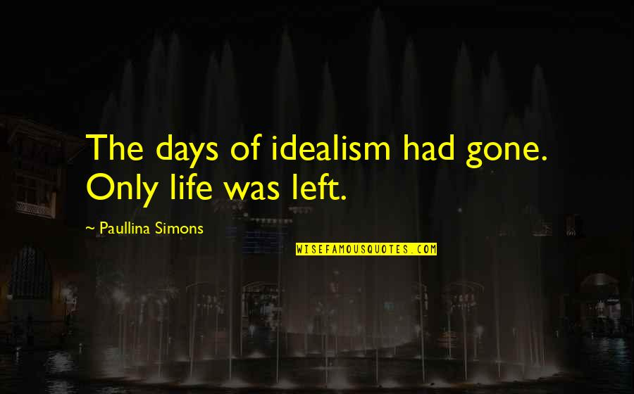 Days Left Quotes By Paullina Simons: The days of idealism had gone. Only life