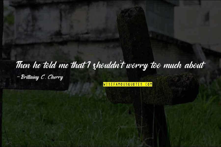 Days Until Quotes By Brittainy C. Cherry: Then he told me that I shouldn't worry