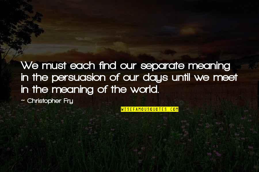 Days Until Quotes By Christopher Fry: We must each find our separate meaning in