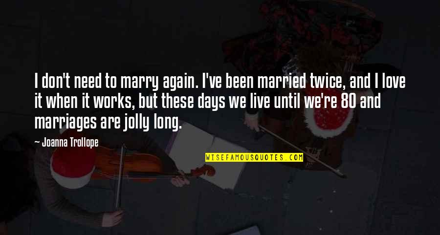 Days Until Quotes By Joanna Trollope: I don't need to marry again. I've been