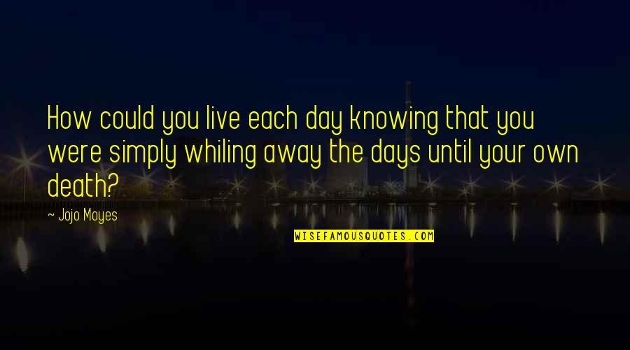 Days Until Quotes By Jojo Moyes: How could you live each day knowing that