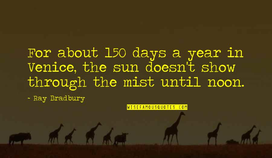 Days Until Quotes By Ray Bradbury: For about 150 days a year in Venice,