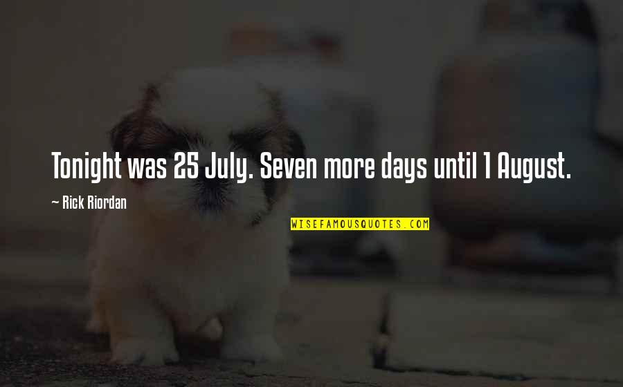 Days Until Quotes By Rick Riordan: Tonight was 25 July. Seven more days until