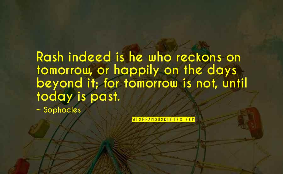 Days Until Quotes By Sophocles: Rash indeed is he who reckons on tomorrow,