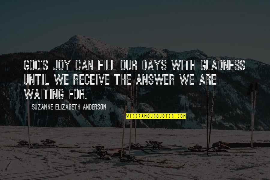 Days Until Quotes By Suzanne Elizabeth Anderson: God's joy can fill our days with gladness