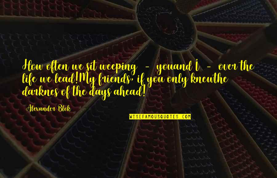 Days With Friends Quotes By Alexander Blok: How often we sit weeping - youand I