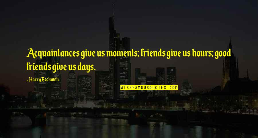 Days With Friends Quotes By Harry Beckwith: Acquaintances give us moments; friends give us hours;