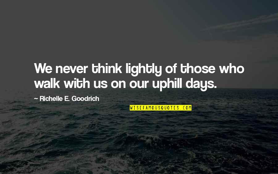 Days With Friends Quotes By Richelle E. Goodrich: We never think lightly of those who walk
