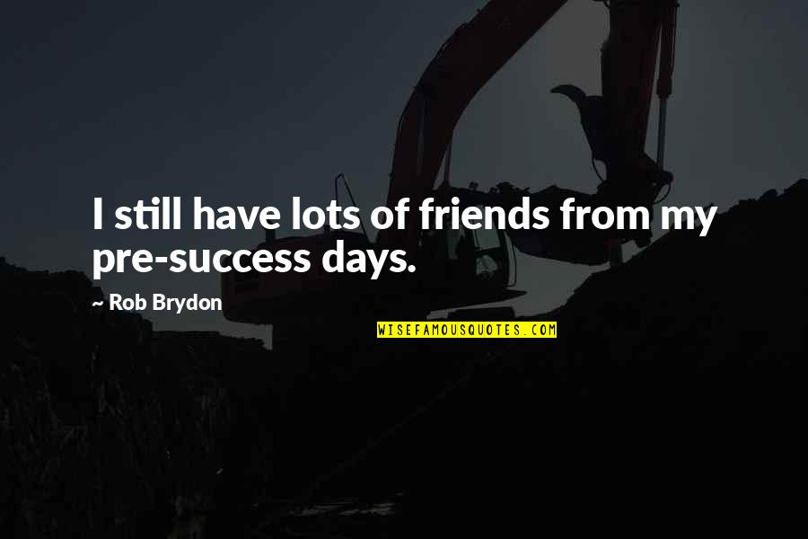 Days With Friends Quotes By Rob Brydon: I still have lots of friends from my