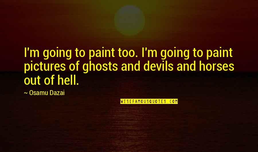 Dazai Osamu Quotes By Osamu Dazai: I'm going to paint too. I'm going to