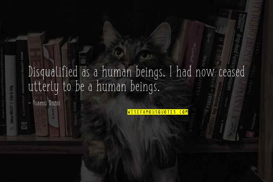Dazai Osamu Quotes By Osamu Dazai: Disqualified as a human beings. I had now