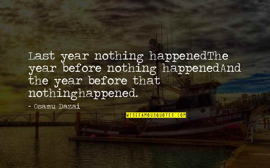 Dazai Osamu Quotes By Osamu Dazai: Last year nothing happenedThe year before nothing happenedAnd