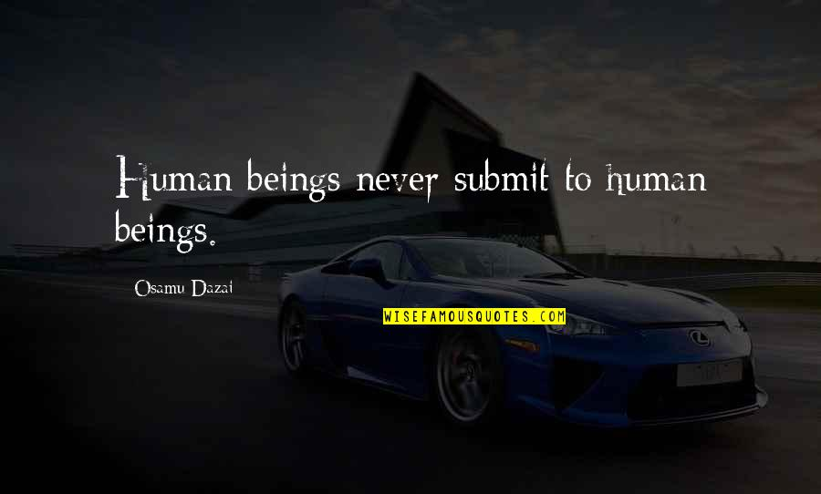 Dazai Osamu Quotes By Osamu Dazai: Human beings never submit to human beings.