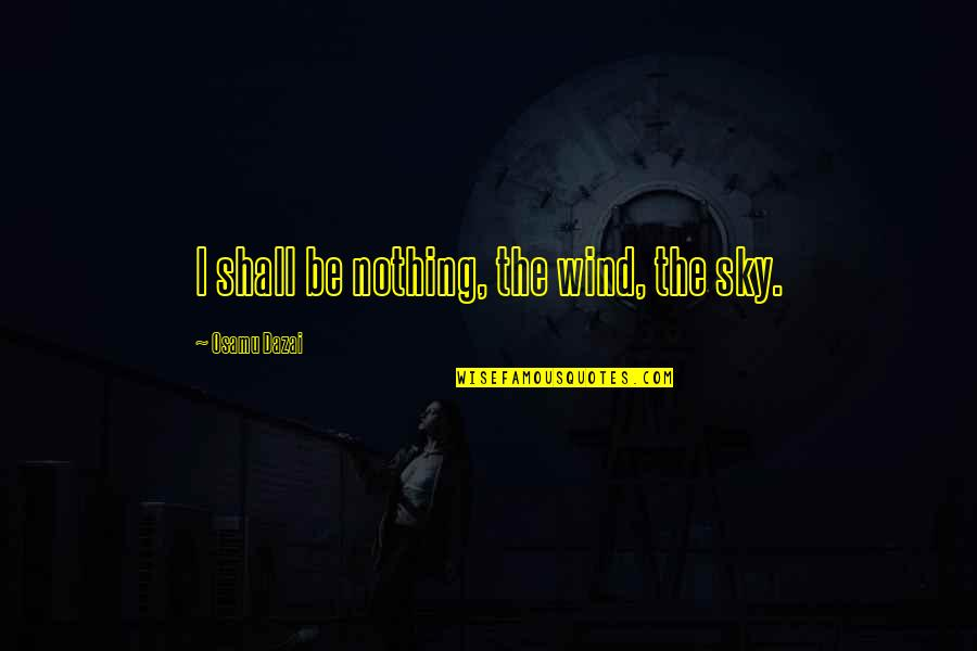 Dazai Osamu Quotes By Osamu Dazai: I shall be nothing, the wind, the sky.