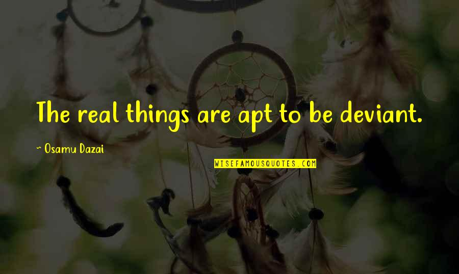 Dazai Osamu Quotes By Osamu Dazai: The real things are apt to be deviant.