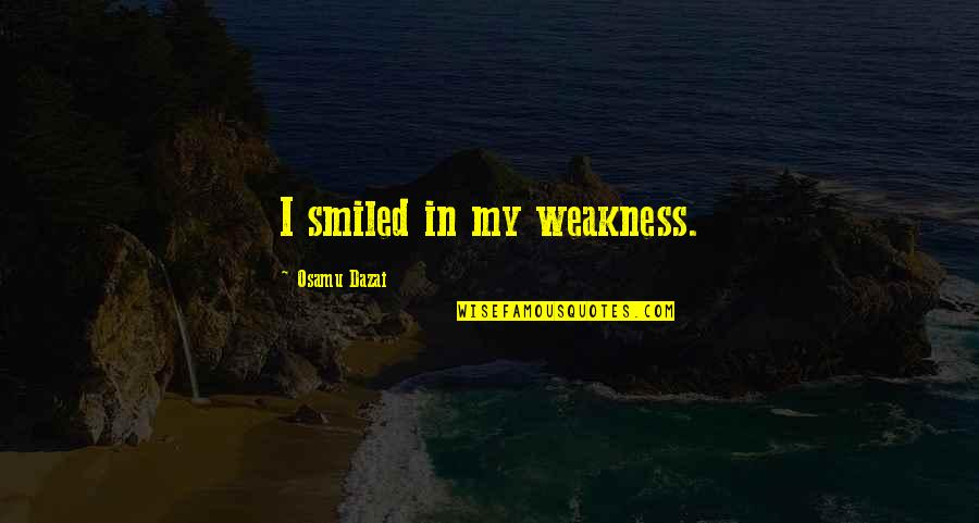 Dazai Osamu Quotes By Osamu Dazai: I smiled in my weakness.