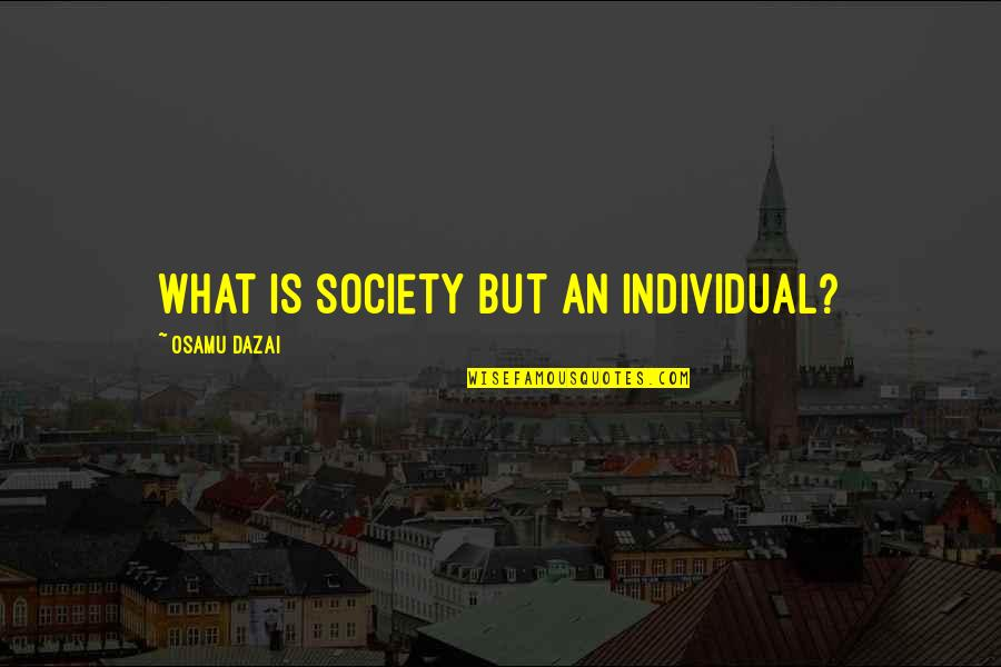 Dazai Osamu Quotes By Osamu Dazai: What is society but an individual?