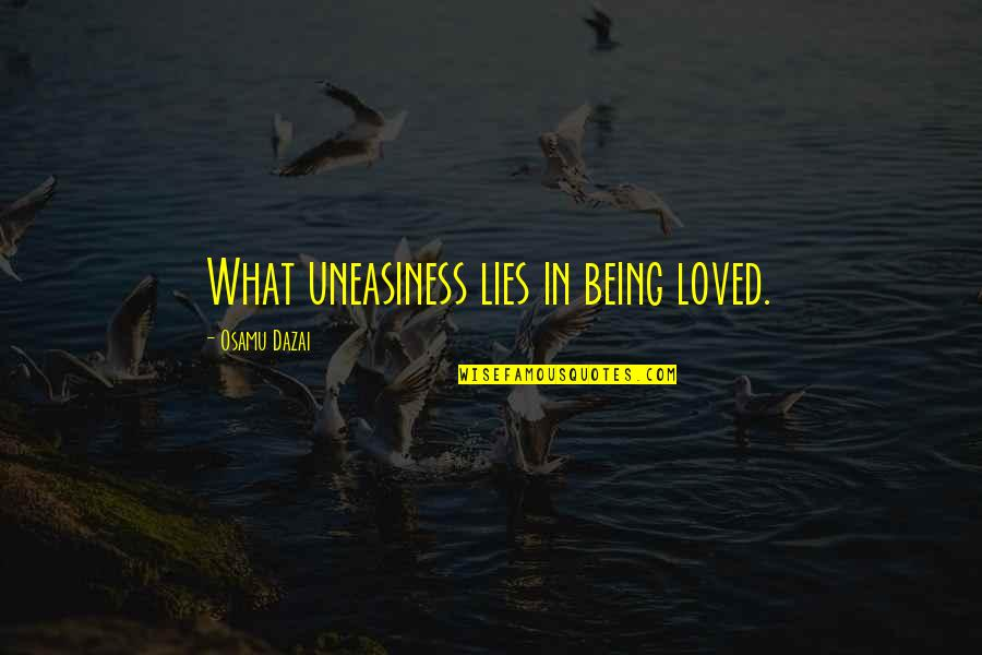 Dazai Osamu Quotes By Osamu Dazai: What uneasiness lies in being loved.