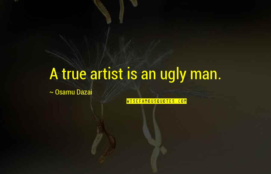 Dazai Osamu Quotes By Osamu Dazai: A true artist is an ugly man.