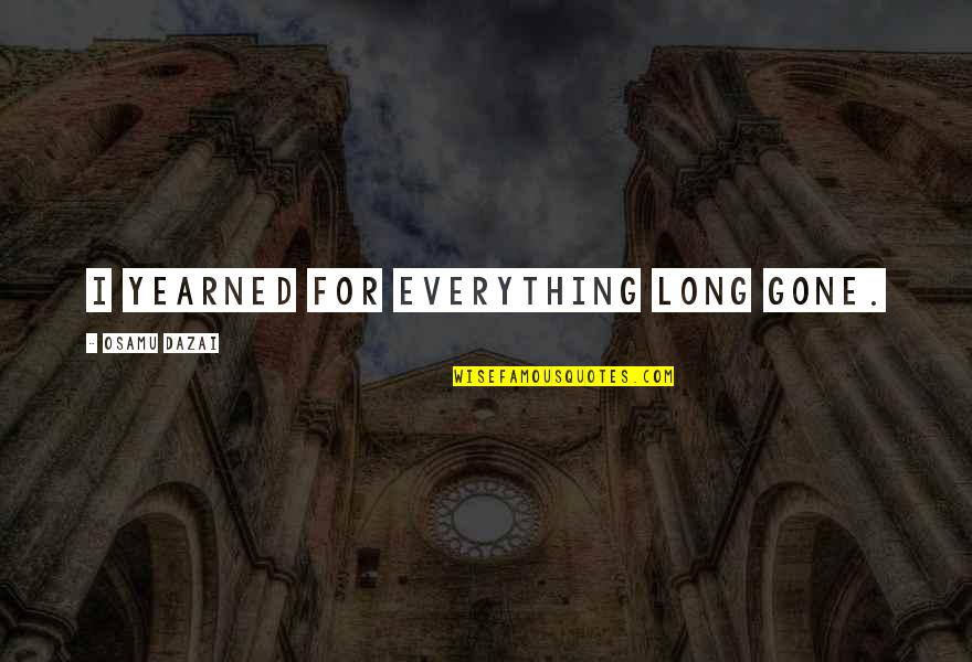 Dazai Osamu Quotes By Osamu Dazai: I yearned for everything long gone.