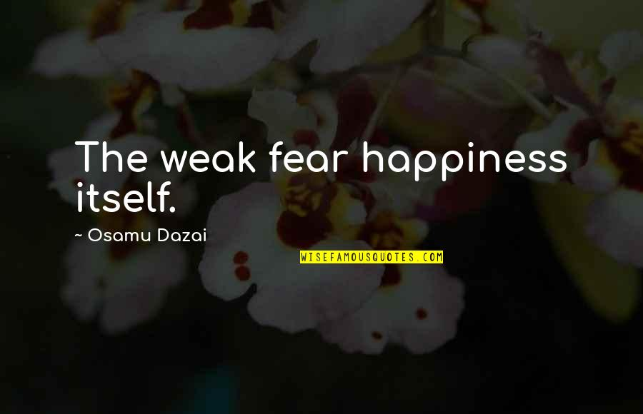 Dazai Osamu Quotes By Osamu Dazai: The weak fear happiness itself.