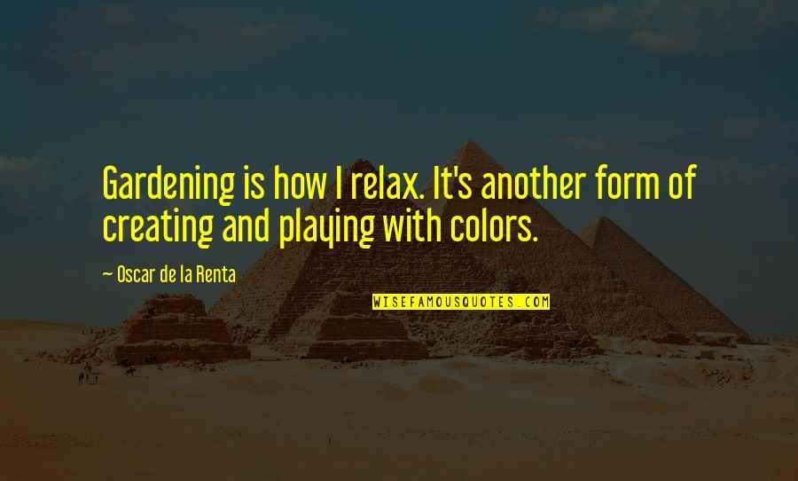 De La Renta Quotes By Oscar De La Renta: Gardening is how I relax. It's another form