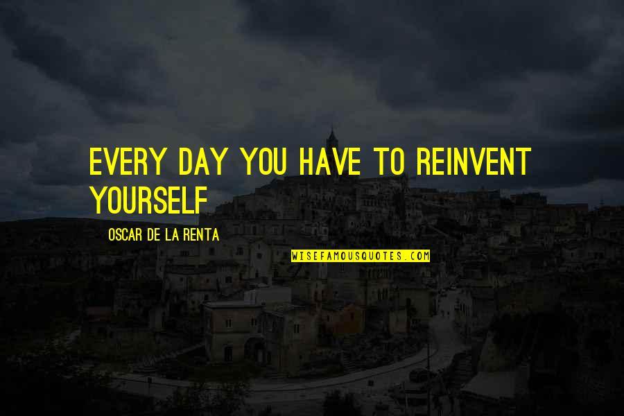 De La Renta Quotes By Oscar De La Renta: Every day you have to reinvent yourself