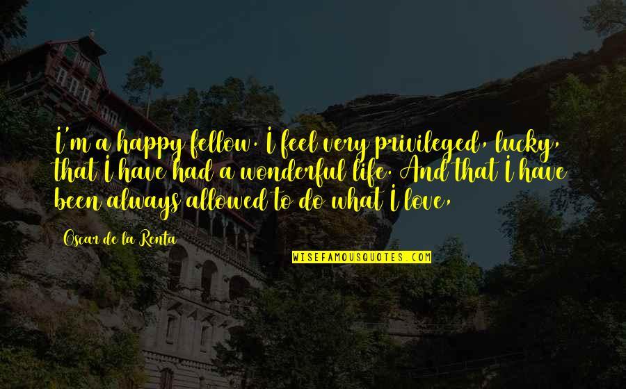 De La Renta Quotes By Oscar De La Renta: I'm a happy fellow. I feel very privileged,