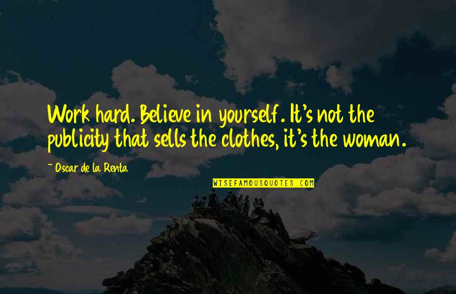 De La Renta Quotes By Oscar De La Renta: Work hard. Believe in yourself. It's not the