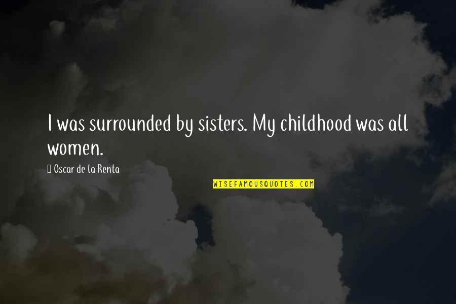 De La Renta Quotes By Oscar De La Renta: I was surrounded by sisters. My childhood was