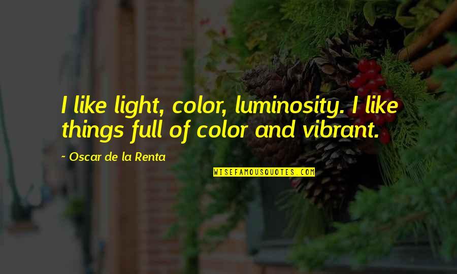 De La Renta Quotes By Oscar De La Renta: I like light, color, luminosity. I like things
