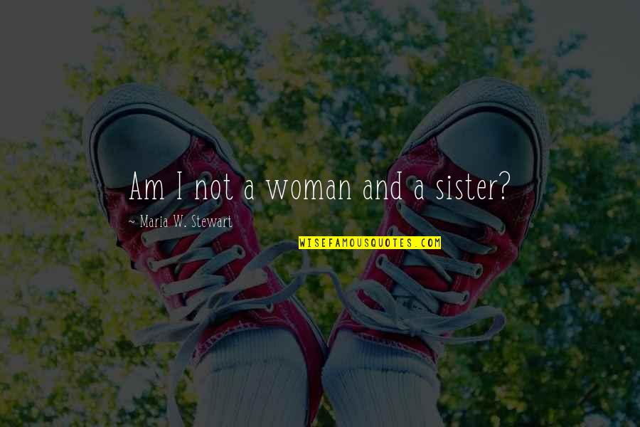 Deacon Kristen Ashley Quotes By Maria W. Stewart: Am I not a woman and a sister?