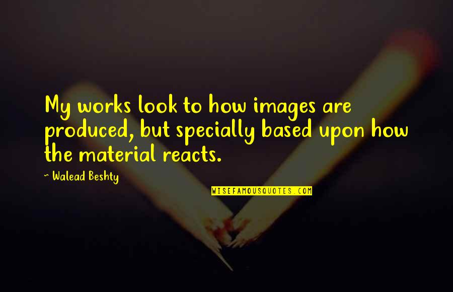 Dead Family Members Quotes By Walead Beshty: My works look to how images are produced,