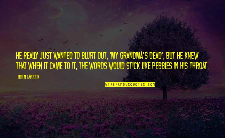 Dead Grandma Quotes By Helen Laycock: He really just wanted to blurt out, 'My
