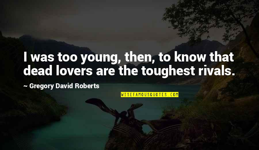 Dead Lovers Quotes By Gregory David Roberts: I was too young, then, to know that