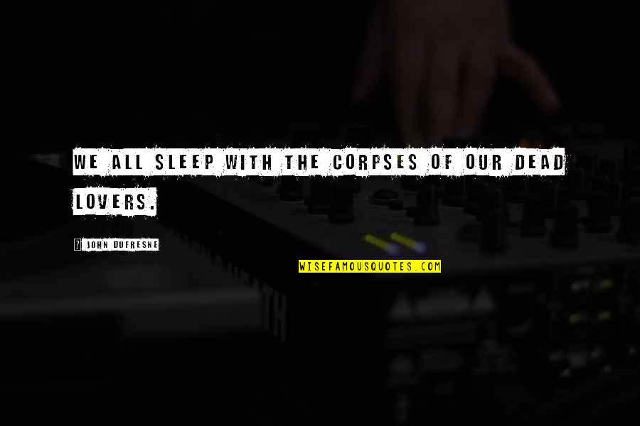 Dead Lovers Quotes By John Dufresne: We all sleep with the corpses of our