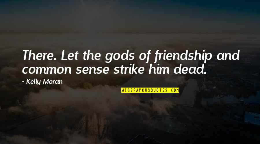 Dead Lovers Quotes By Kelly Moran: There. Let the gods of friendship and common