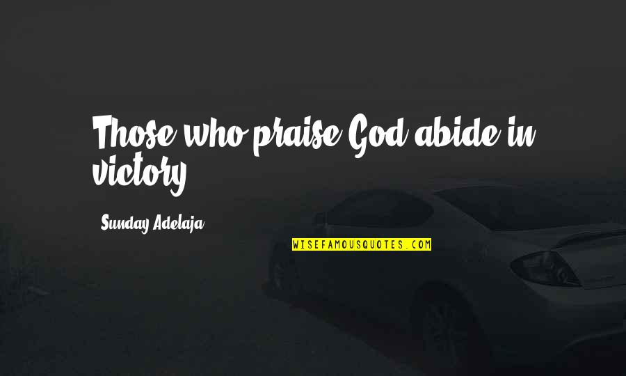 Dead Lovers Quotes By Sunday Adelaja: Those who praise God abide in victory.