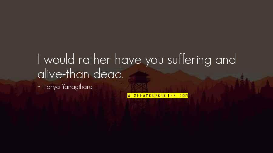 Dead Or Alive 4 Quotes By Hanya Yanagihara: I would rather have you suffering and alive-than