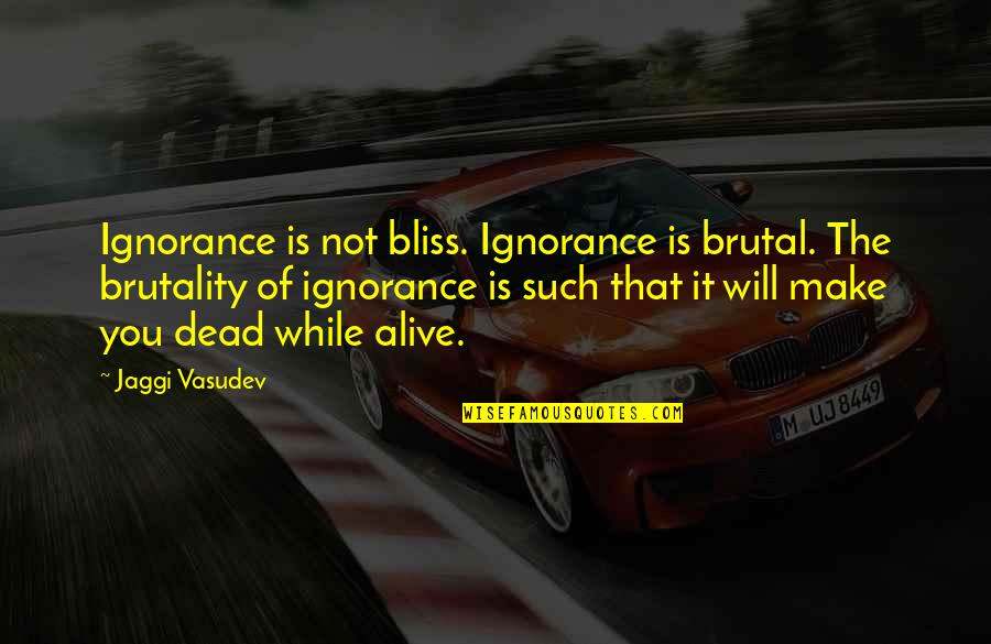 Dead Or Alive 4 Quotes By Jaggi Vasudev: Ignorance is not bliss. Ignorance is brutal. The