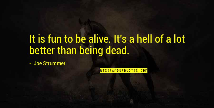 Dead Or Alive 4 Quotes By Joe Strummer: It is fun to be alive. It's a