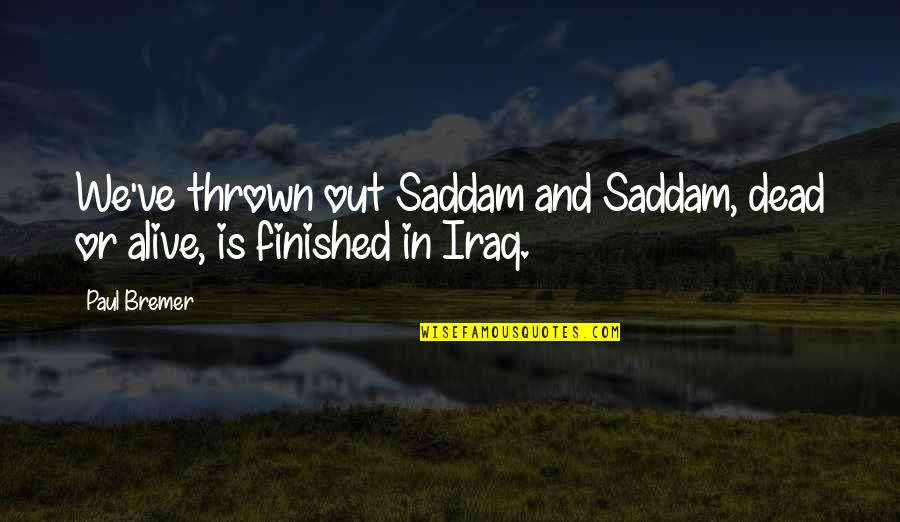 Dead Or Alive 4 Quotes By Paul Bremer: We've thrown out Saddam and Saddam, dead or