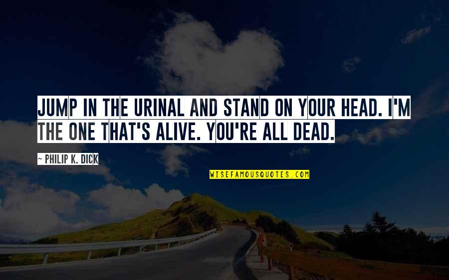 Dead Or Alive 4 Quotes By Philip K. Dick: Jump in the urinal and stand on your
