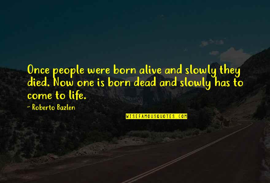 Dead Or Alive 4 Quotes By Roberto Bazlen: Once people were born alive and slowly they