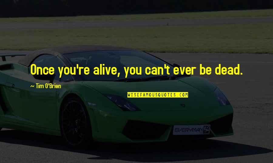 Dead Or Alive 4 Quotes By Tim O'Brien: Once you're alive, you can't ever be dead.
