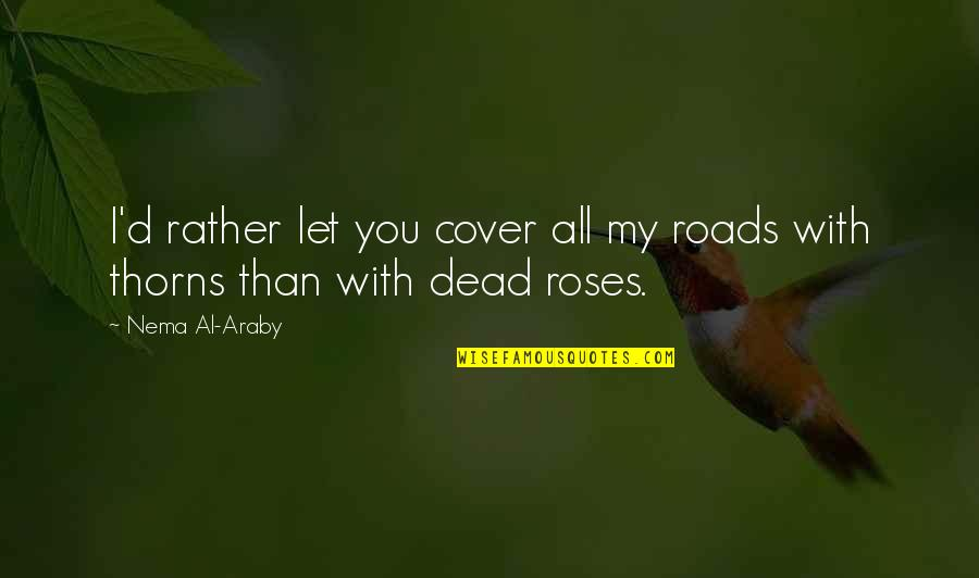 Dead Roses Quotes By Nema Al-Araby: I'd rather let you cover all my roads