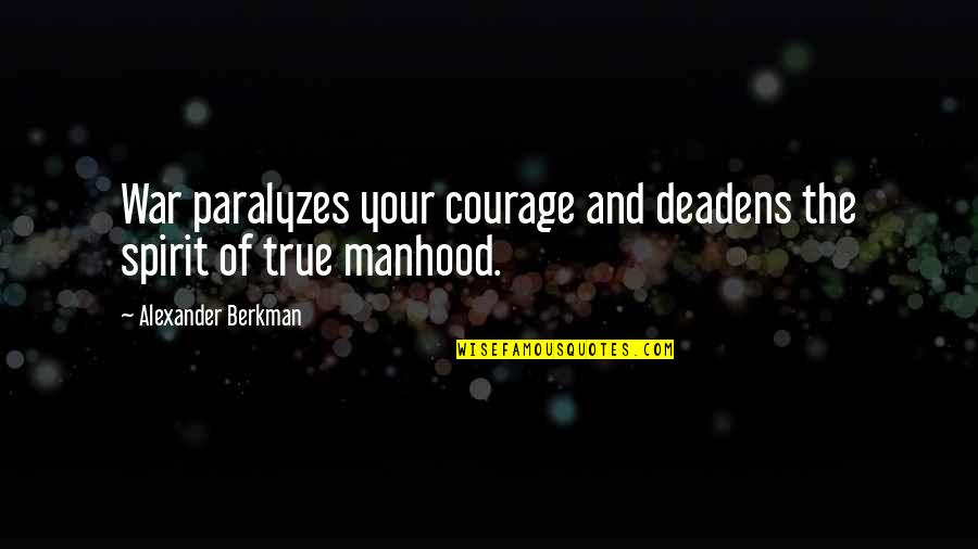Deadens Quotes By Alexander Berkman: War paralyzes your courage and deadens the spirit